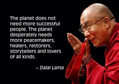 The planet does not need more successful people. The planet desperately needs more peacemakers, healers, restorers, storytellers and lovers of all kinds. Dalai Lama