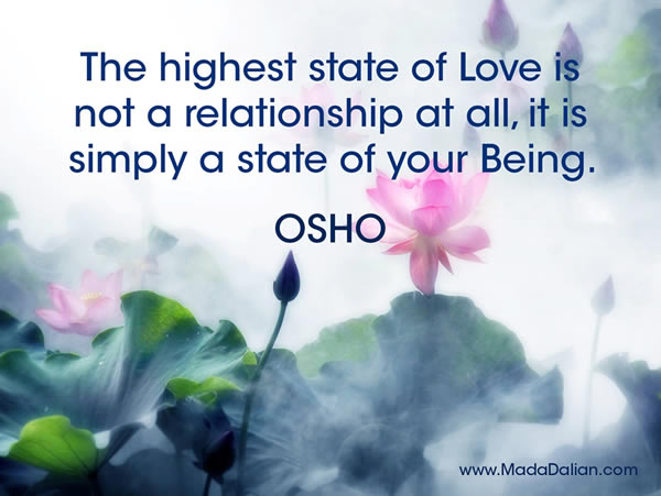 The highest state of Love is not a relationship at all, it is simply a state of your Being. OSHO